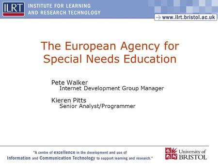 1 The European Agency for Special Needs Education Pete Walker Internet Development Group Manager Kieren Pitts Senior Analyst/Programmer.