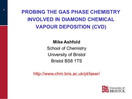 1 PROBING THE GAS PHASE CHEMISTRY INVOLVED IN DIAMOND CHEMICAL VAPOUR DEPOSITION (CVD) Mike Ashfold School of Chemistry University of Bristol Bristol BS8.