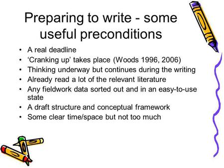 Preparing to write - some useful preconditions A real deadline Cranking up takes place (Woods 1996, 2006) Thinking underway but continues during the writing.