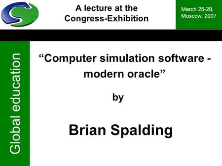 Global education March 25-28, Moscow, 2007 Computer simulation software - modern oracle A lecture at the Congress-Exhibition by Brian Spalding.