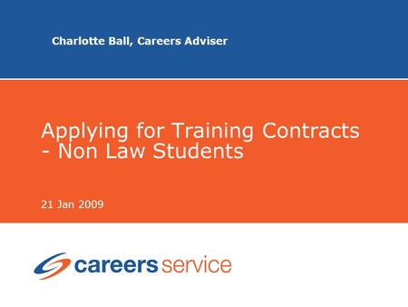 Charlotte Ball, Careers Adviser Applying for Training Contracts - Non Law Students 21 Jan 2009.