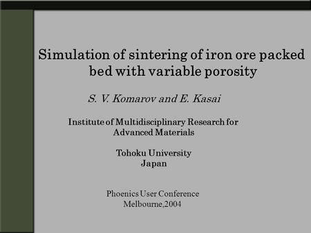 Simulation of sintering of iron ore packed bed with variable porosity S. V. Komarov and E. Kasai Institute of Multidisciplinary Research for Advanced Materials.