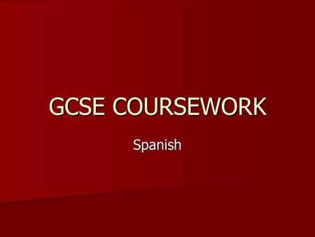 GCSE COURSEWORK Spanish. GCSE Coursework 25% of overall marks/grade 25% of overall marks/grade 3 pieces submitted to exam board 3 pieces submitted to.