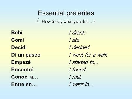 Essential preterites ( How to say what you did… ) Bebí Comi Decidi Di un paseo Empezé Encontré Conocí a… Entré en… I drank I ate I decided I went for a.
