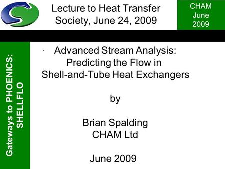 CHAM June 2009 Gateways to PHOENICS: SHELLFLO. Lecture to Heat Transfer Society, June 24, 2009 Advanced Stream Analysis: Predicting the Flow in Shell-and-Tube.