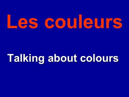 Les couleurs Talking about colours Talking about colours.