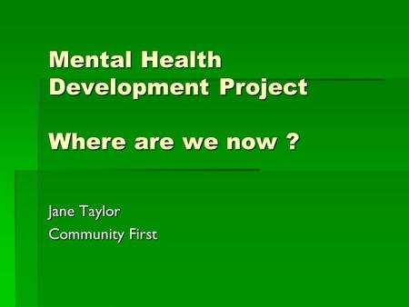 Mental Health Development Project Where are we now ? Jane Taylor Community First.