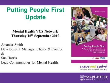 Www.worcestershire.gov.uk Putting People First Update Mental Health VCS Network Thursday 16 th September 2010 Amanda Smith Development Manager, Choice.