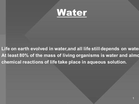 1 Water. Life on earth evolved in water,and all life still depends on water. At least 80% of the mass of living organisms is water and almost all chemical.