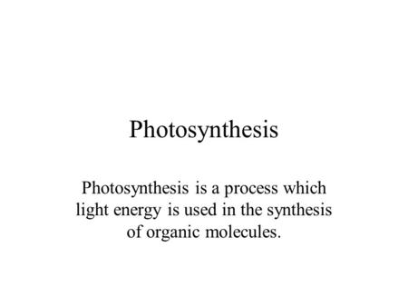 Photosynthesis Photosynthesis is a process which light energy is used in the synthesis of organic molecules.