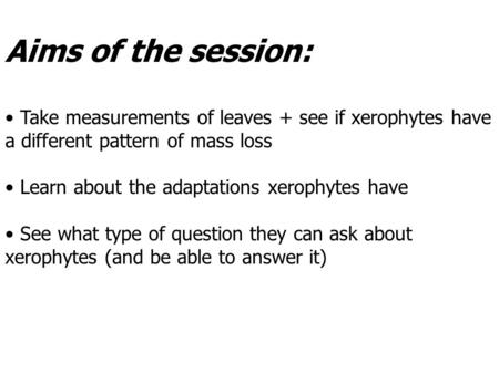 Aims of the session: Take measurements of leaves + see if xerophytes have a different pattern of mass loss Learn about the adaptations xerophytes have.