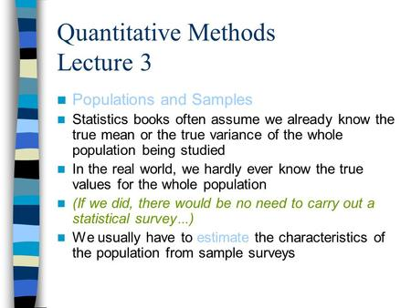 Quantitative Methods Lecture 3 Populations and Samples Statistics books often assume we already know the true mean or the true variance of the whole population.