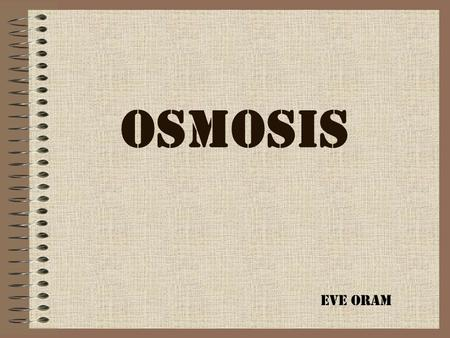 OSMOSIS Eve Oram Osmosis is the net movement of water molecules across a Partially-permeable membrane. Water molecules move randomly with a certain amount.