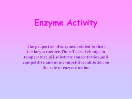 Enzyme Activity The properties of enzymes related to their tertiary structure.The effects of change in temperature,pH,substrate concentration,and competitive.