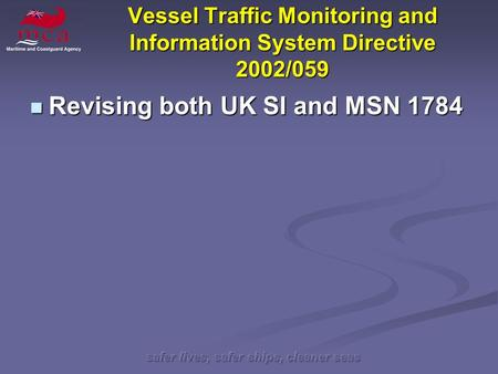 Safer lives, safer ships, cleaner seas Vessel Traffic Monitoring and Information System Directive 2002/059 Revising both UK SI and MSN 1784 Revising both.