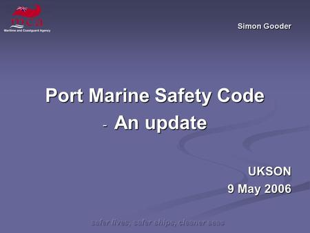 Safer lives, safer ships, cleaner seas Simon Gooder Port Marine Safety Code - An update UKSON 9 May 2006.