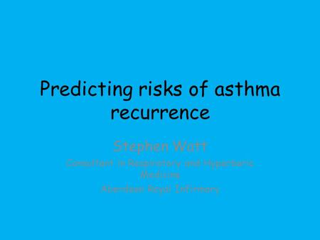 Predicting risks of asthma recurrence Stephen Watt Consultant in Respiratory and Hyperbaric Medicine Aberdeen Royal Infirmary.