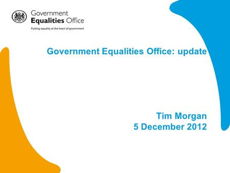 Government Equalities Office: update Tim Morgan 5 December 2012.