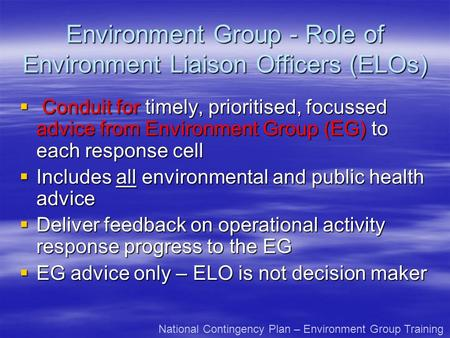Environment Group - Role of Environment Liaison Officers (ELOs) Conduit for timely, prioritised, focussed advice from Environment Group (EG) to each response.
