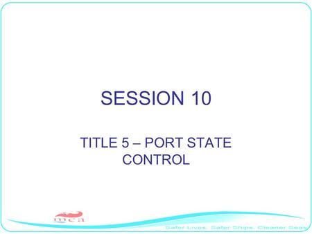 SESSION 10 TITLE 5 – PORT STATE CONTROL. AIM To discuss the MLC,2006 requirements associated with port state control inspections.