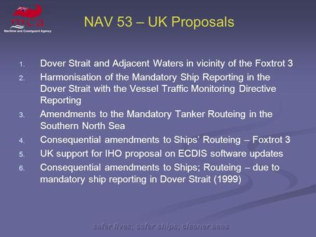 Safer lives, safer ships, cleaner seas NAV 53 – UK Proposals 1. 1. Dover Strait and Adjacent Waters in vicinity of the Foxtrot 3 2. 2. Harmonisation of.