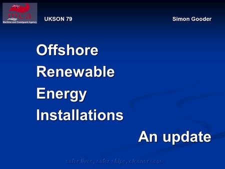 Safer lives, safer ships, cleaner seas UKSON 79 Simon Gooder OffshoreRenewableEnergyInstallations An update.