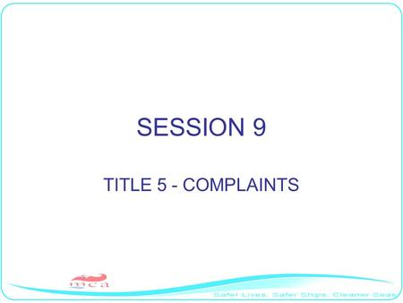 SESSION 9 TITLE 5 - COMPLAINTS. Aim To discuss the complaints aspects of Title 5 of the MLC,2006.