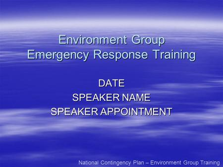 Environment Group Emergency Response Training DATE SPEAKER NAME SPEAKER APPOINTMENT National Contingency Plan – Environment Group Training.