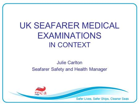 UK SEAFARER MEDICAL EXAMINATIONS IN CONTEXT Julie Carlton Seafarer Safety and Health Manager.