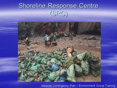 Shoreline Response Centre (SRC) National Contingency Plan – Environment Group Training.