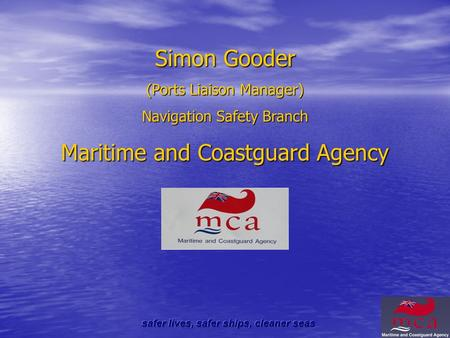 Simon Gooder (Ports Liaison Manager) Navigation Safety Branch Maritime and Coastguard Agency.