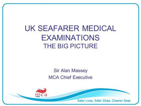UK SEAFARER MEDICAL EXAMINATIONS THE BIG PICTURE Sir Alan Massey MCA Chief Executive.