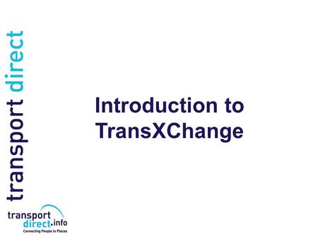 Introduction to TransXChange. The Purpose of TransXChange TransXChange is a standard format for describing bus routes and schedules as XML documents that.