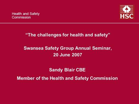 Health and Safety Commission The challenges for health and safety Swansea Safety Group Annual Seminar, 20 June 2007 Sandy Blair CBE Member of the Health.