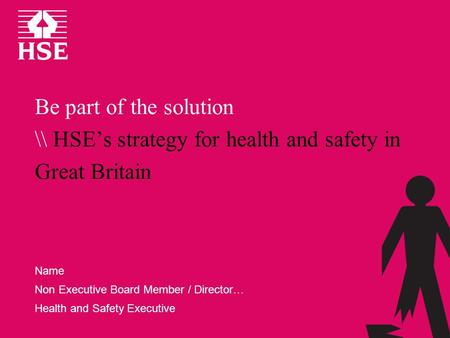 Be part of the solution \\ HSEs strategy for health and safety in Great Britain Name Non Executive Board Member / Director… Health and Safety Executive.