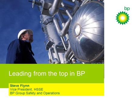 Leading from the top in BP Steve Flynn Vice President, HSSE BP Group Safety and Operations.