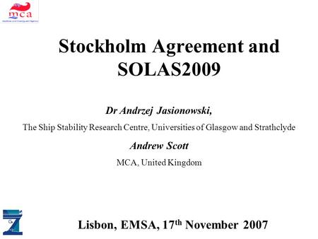 ALLIANCE DM & SAS Stockholm Agreement and SOLAS2009 Lisbon, EMSA, 17 th November 2007 Dr Andrzej Jasionowski, The Ship Stability Research Centre, Universities.