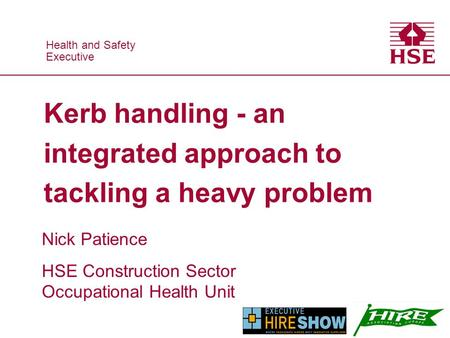 Health and Safety Executive Health and Safety Executive Kerb handling - an integrated approach to tackling a heavy problem Nick Patience HSE Construction.