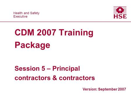 Health and Safety Executive Health and Safety Executive CDM 2007 Training Package Session 5 – Principal contractors & contractors Version: September 2007.