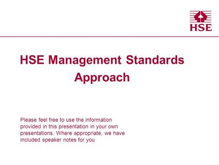 Health and Safety Executive HSE Management Standards Approach Please feel free to use the information provided in this presentation in your own presentations.