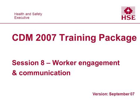 Health and Safety Executive Health and Safety Executive CDM 2007 Training Package Session 8 – Worker engagement & communication Version: September 07.