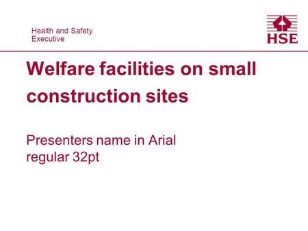 Health and Safety Executive Health and Safety Executive Welfare facilities on small construction sites Presenters name in Arial regular 32pt.