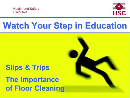 Health and Safety Executive Health and Safety Executive Watch Your Step in Education Slips & Trips The Importance of Floor Cleaning.