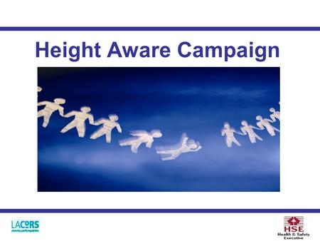 Height Aware Campaign. Background Work at height Who the campaign is for What will happen Work at Height Regulations 2005.