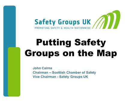 Putting Safety Groups on the Map John Cairns Chairman – Scottish Chamber of Safety Vice Chairman - Safety Groups UK John Cairns Chairman – Scottish Chamber.