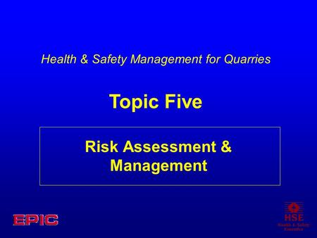 Risk Assessment & Management Health & Safety Management for Quarries Topic Five.