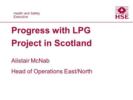Health and Safety Executive Health and Safety Executive Progress with LPG Project in Scotland Alistair McNab Head of Operations East/North.