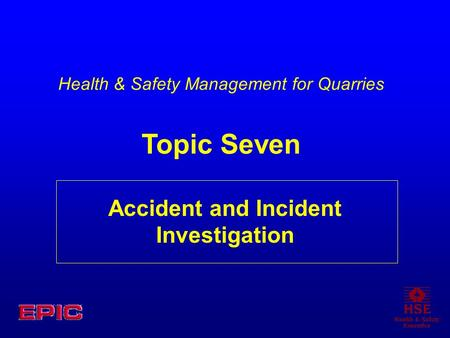Accident and Incident Investigation Health & Safety Management for Quarries Topic Seven.