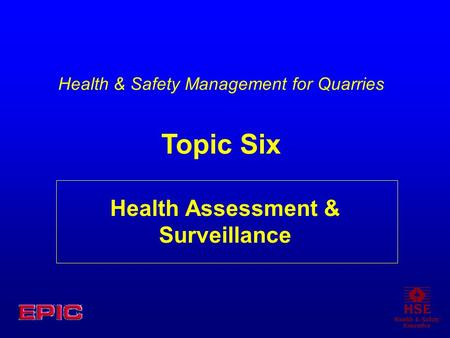 Health Assessment & Surveillance Health & Safety Management for Quarries Topic Six.