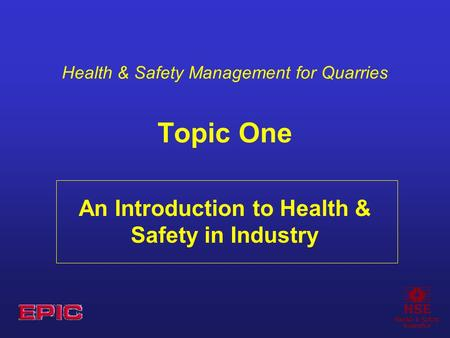 Health & Safety Management for Quarries Topic One An Introduction to Health & Safety in Industry.